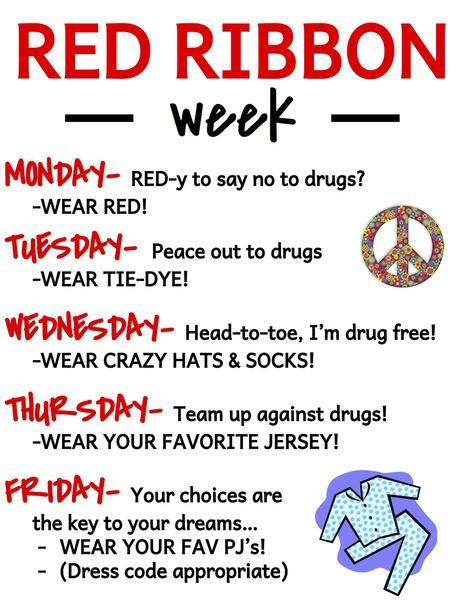 Monday - are you  RED-y  to say no to drugs? Wear Red. Tuesday - Peace out to  drugs - Wear tie-dye. Wednesday - Head-to-toe, I m drug free! - Wear crazy hats  and socks. Thursday - Team up against drugs! - Wear your favorite Jersey.  Friday - your choices are the key to your dreams. . .wear your favorite dress  code - appropriate pajamas!